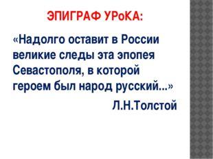 ЭПИГРАФ УРоКА: «Надолго оставит в России великие следы эта эпопея Севастополя