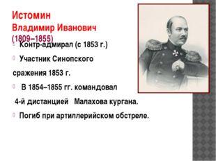 Истомин Владимир Иванович (1809–1855) Контр-адмирал (с 1853г.) Участник Сино