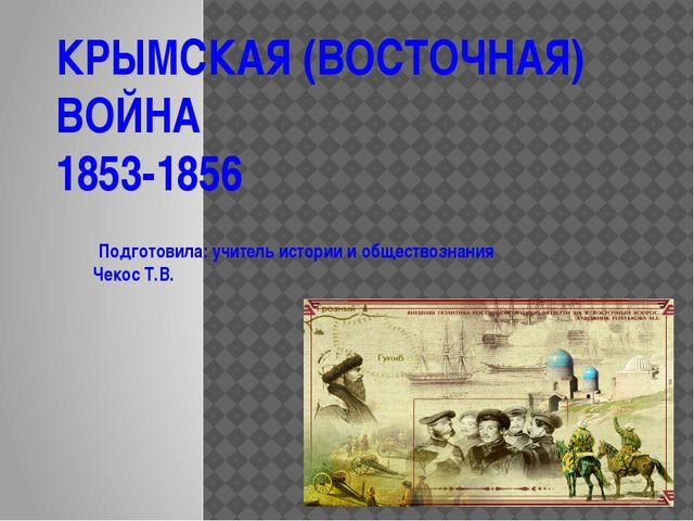 КРЫМСКАЯ (ВОСТОЧНАЯ) ВОЙНА 1853-1856 Подготовила: учитель истории и обществоз...