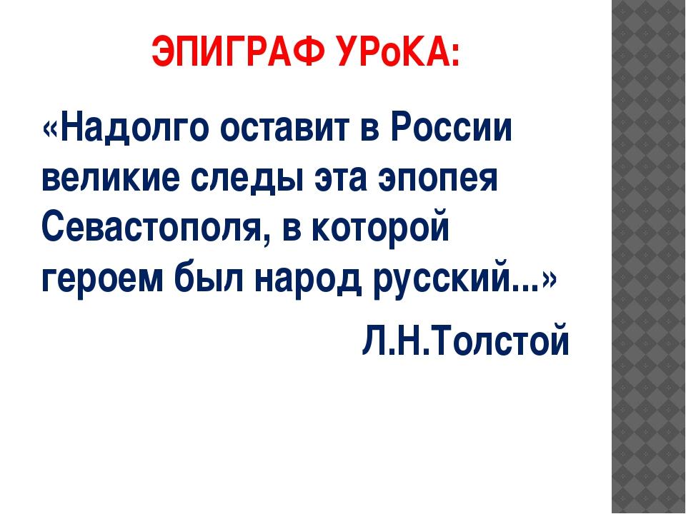 ЭПИГРАФ УРоКА: «Надолго оставит в России великие следы эта эпопея Севастополя...