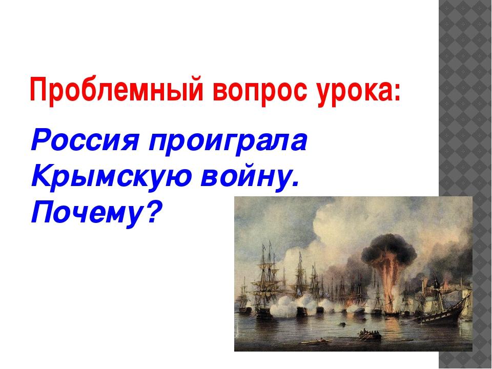 Проблемный вопрос урока: Россия проиграла Крымскую войну. Почему?