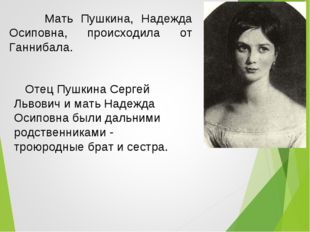 Мать Пушкина, Надежда Осиповна, происходила от Ганнибала. Отец Пушкина Серге