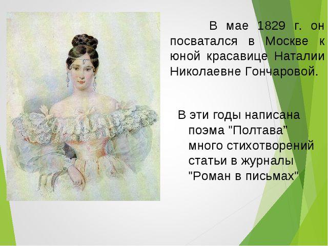 В мае 1829 г. он посватался в Москве к юной красавице Наталии Николаевне Гон...