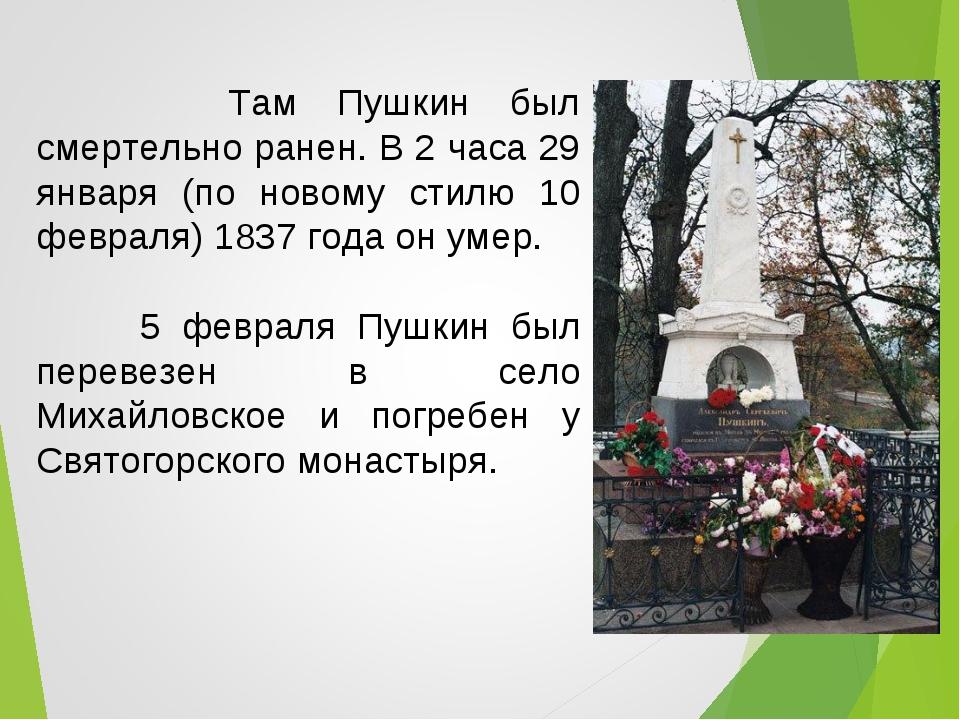Там Пушкин был смертельно ранен. В 2 часа 29 января (по новому стилю 10 февр...