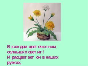 В каждом цветочке нам солнышко светит! И расцветает он в наших руеках, Пусть
