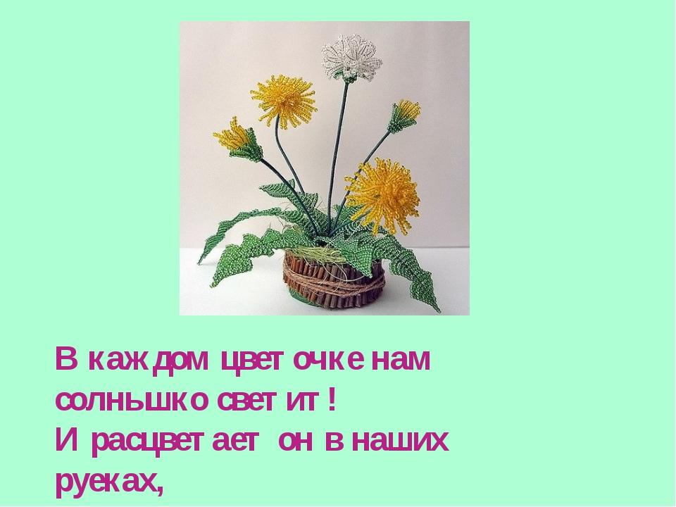 В каждом цветочке нам солнышко светит! И расцветает он в наших руеках, Пусть...