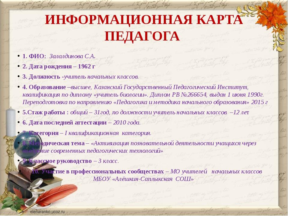 ИНФОРМАЦИОННАЯ КАРТА ПЕДАГОГА 1. ФИО: Залалдинова С.А. 2. Дата рождения – 196...