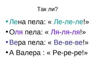 Так ли? Лена пела: « Ле-ле-ле!» Оля пела: « Ля-ля-ля!» Вера пела: « Ве-ве-ве!