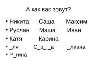 А как вас зовут? Никита Саша Максим Руслан Маша Иван Катя Карина _ля С_р_ _а