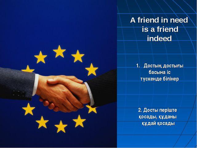 A friend in need is a friend indeed Достың достығы басына іс түскенде білінер...