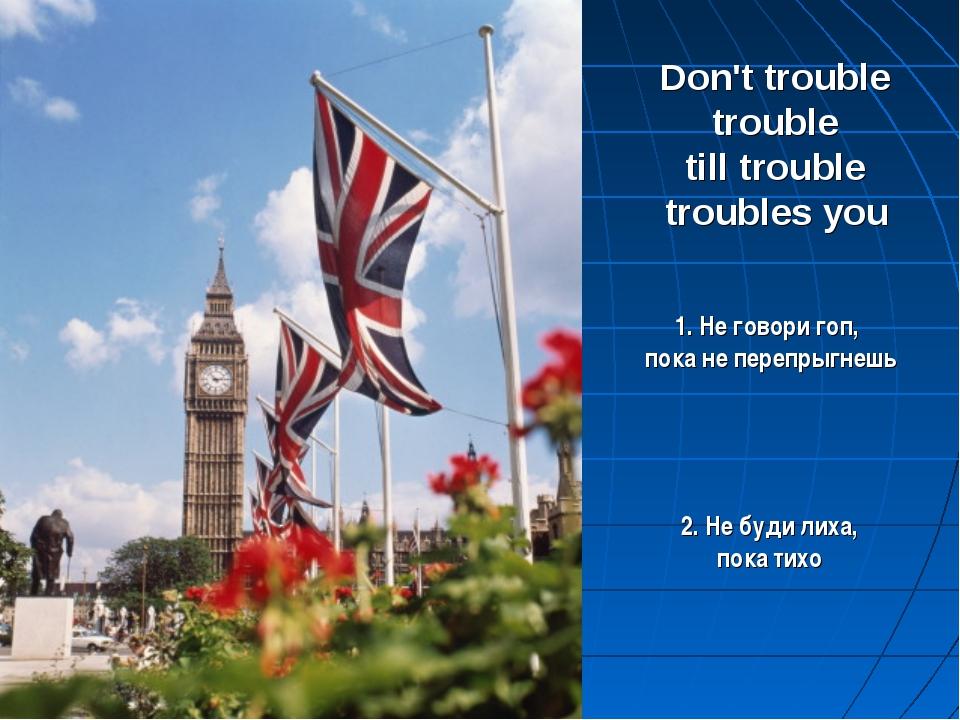 Don't trouble trouble till trouble troubles you 2. Не буди лиха, пока тихо 1....