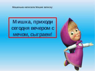Машенька написала Мишке записку: Мишка, приходи сегодня вечером с мечом, сыгр