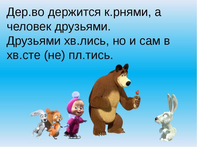 Дер.во держится к.рнями, а человек друзьями. Друзьями хв.лись, но и сам в хв....