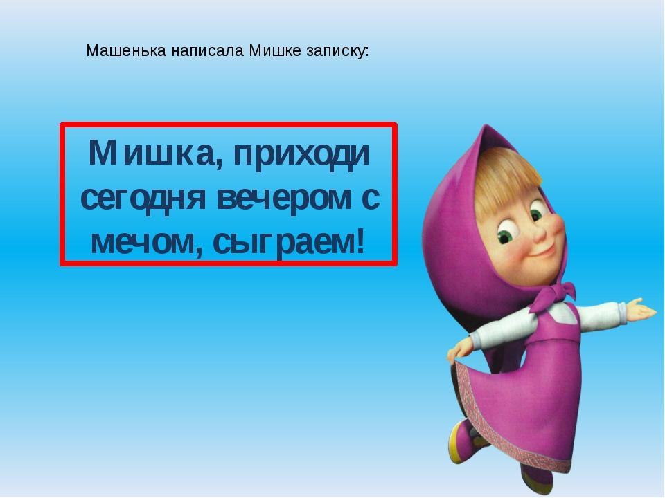 Машенька написала Мишке записку: Мишка, приходи сегодня вечером с мечом, сыгр...