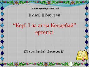 """Жангелдин орта мектебі Қазақ әдебиеті """"Керқұла атты Кендебай"""" ертегісі Пән м"""