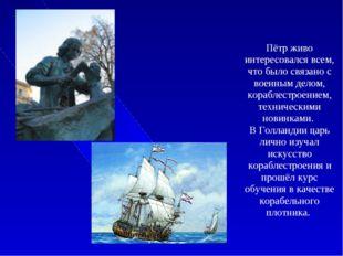 Пётр живо интересовался всем, что было связано с военным делом, кораблестрое