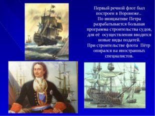 Первый речной флот был построен в Воронеже.. По инициативе Петра разрабатыва