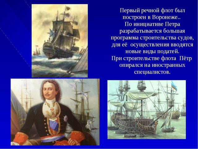 Первый речной флот был построен в Воронеже.. По инициативе Петра разрабатыва...