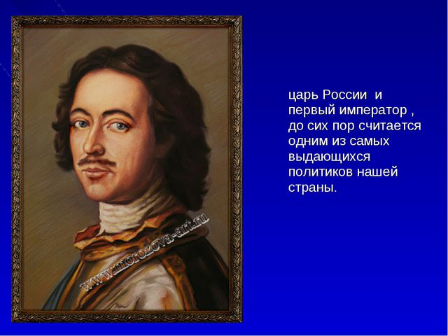 Пётр I Вели́кий — царь России и первый император , до сих пор считается одни...