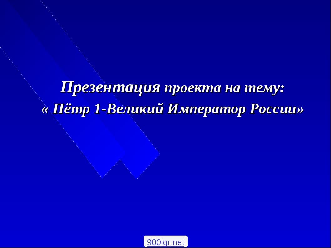 Презентация проекта на тему: « Пётр 1-Великий Император России» 900igr.net