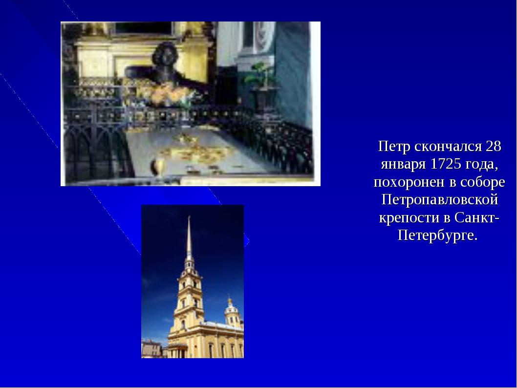 Петр скончался 28 января 1725 года, похоронен в соборе Петропавловской крепос...