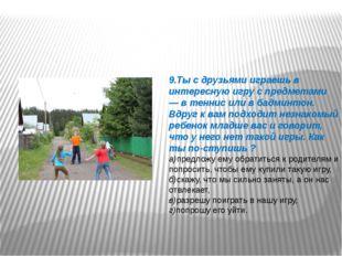 9.Ты с друзьями играешь в интересную игру с предметами — в теннис или в бадми