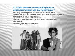 21. Когда тебе не хочется общаться с одноклассниками, как ты поступишь ? а)за