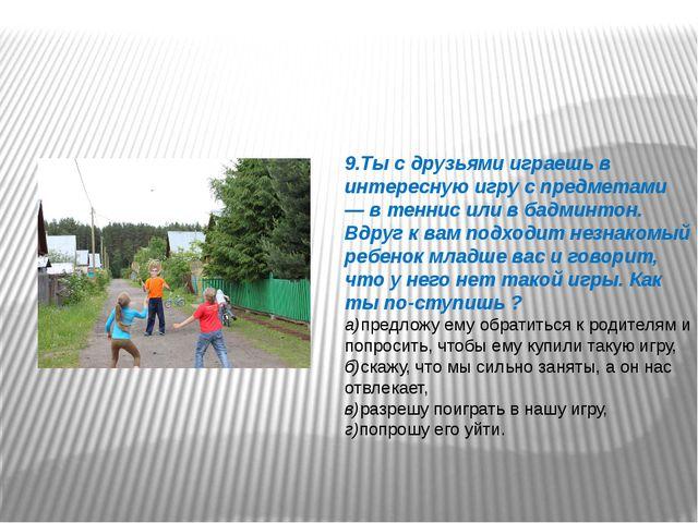 9.Ты с друзьями играешь в интересную игру с предметами — в теннис или в бадми...