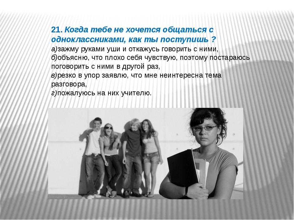 21. Когда тебе не хочется общаться с одноклассниками, как ты поступишь ? а)за...