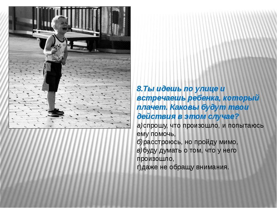 8.Ты идешь по улице и встречаешь ребенка, который плачет. Каковы будут твои д...