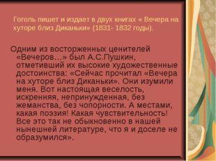 Гоголь пишет и издает в двух книгах « Вечера на хуторе близ Диканьки» (1831-