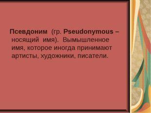 Псевдоним (гр. Pseudonymous – носящий имя). Вымышленное имя, которое иногда