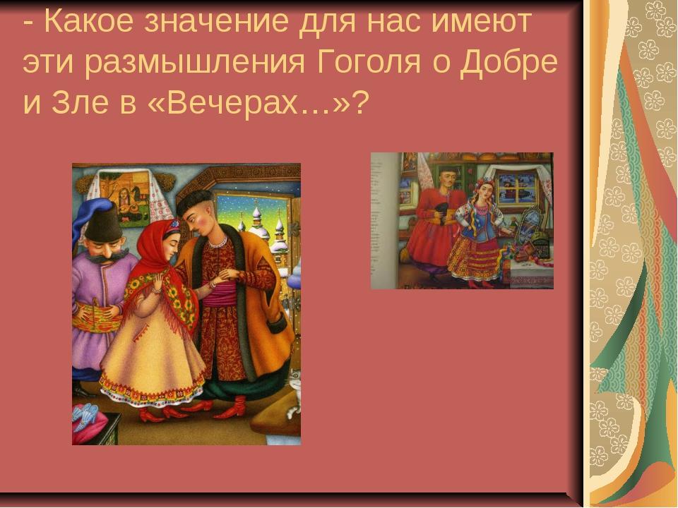 - Какое значение для нас имеют эти размышления Гоголя о Добре и Зле в «Вечера...