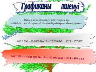640 * 350 * 4 = 896 000 бит : 8 = 112 000 байт : 1024 = 109, 3 Кб Тігінен жә