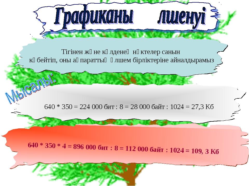 640 * 350 * 4 = 896 000 бит : 8 = 112 000 байт : 1024 = 109, 3 Кб Тігінен жә...