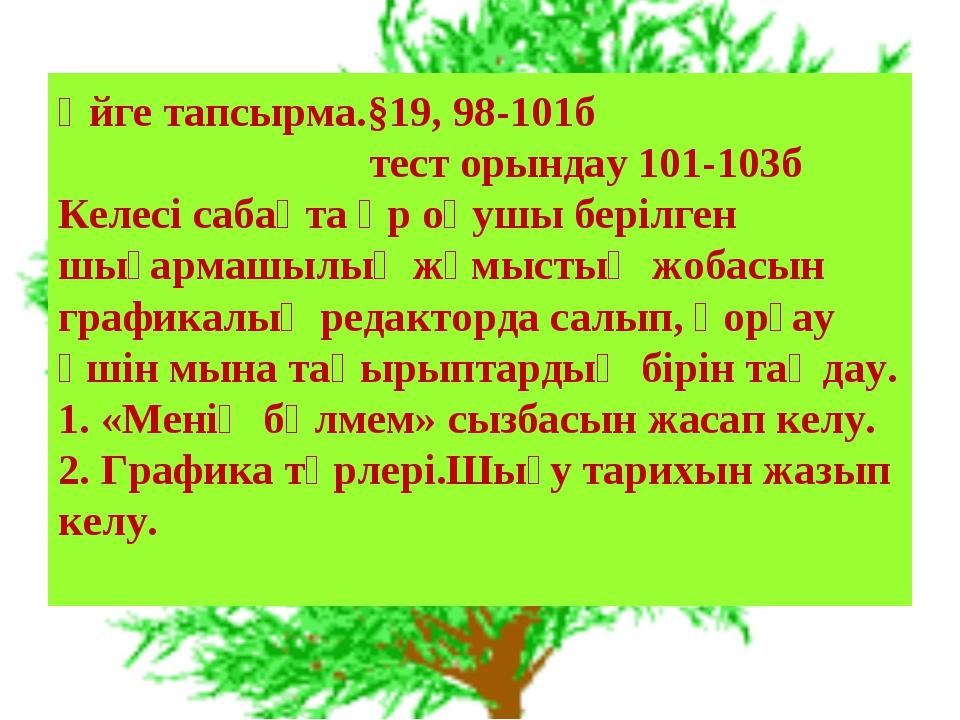 Үйге тапсырма.§19, 98-101б тест орындау 101-103б Келесі сабақта әр оқушы бері...