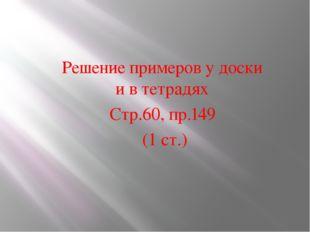 Решение примеров у доски и в тетрадях Стр.60, пр.149 (1 ст.)
