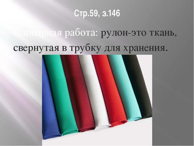Стр.59, з.146 Словарная работа: рулон-это ткань, свернутая в трубку для хране...