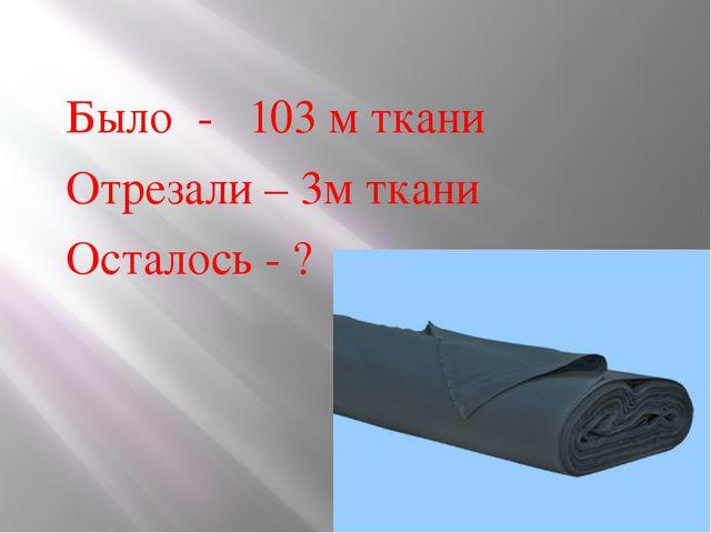 Было - 103 м ткани Отрезали – 3м ткани Осталось - ?
