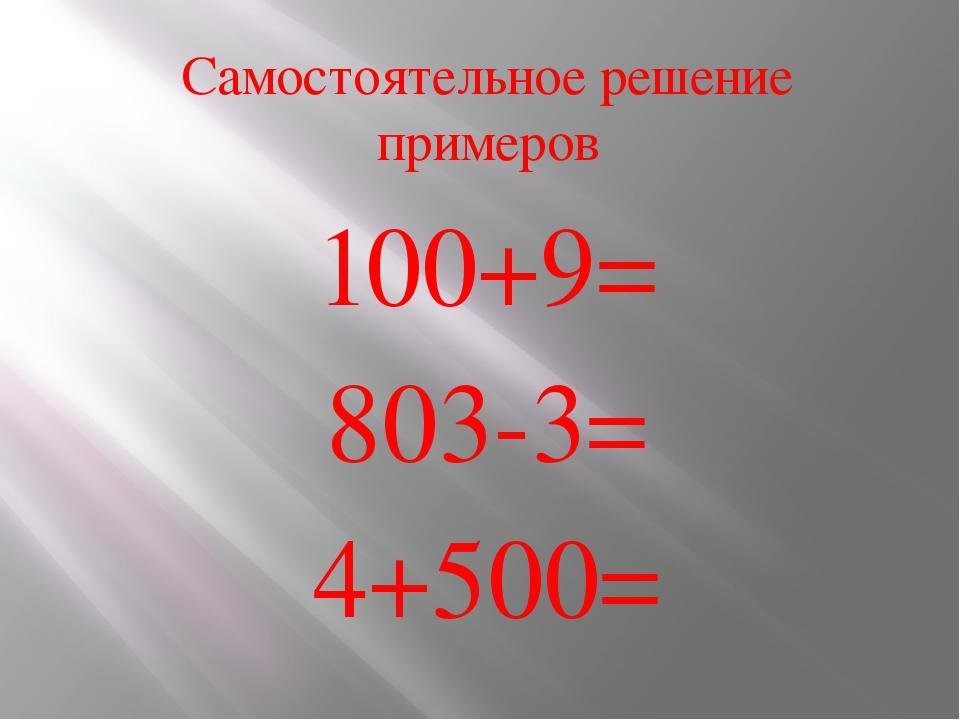 Самостоятельное решение примеров 100+9= 803-3= 4+500=