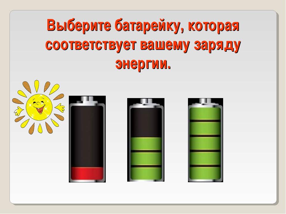 Выберите батарейку, которая соответствует вашему заряду энергии.
