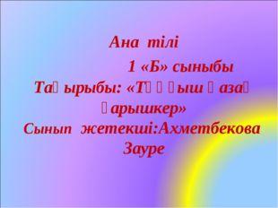 Ана тілі 1 «Б» сыныбы Тақырыбы: «Тұңғыш қазақ ғарышкер» Сынып жетекші:Ахметбе