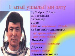Қызығушылығын ояту Әубәкіров Тоқтар Оңғарбайұлы Ғарышкер Туған 1946 ж. маусым