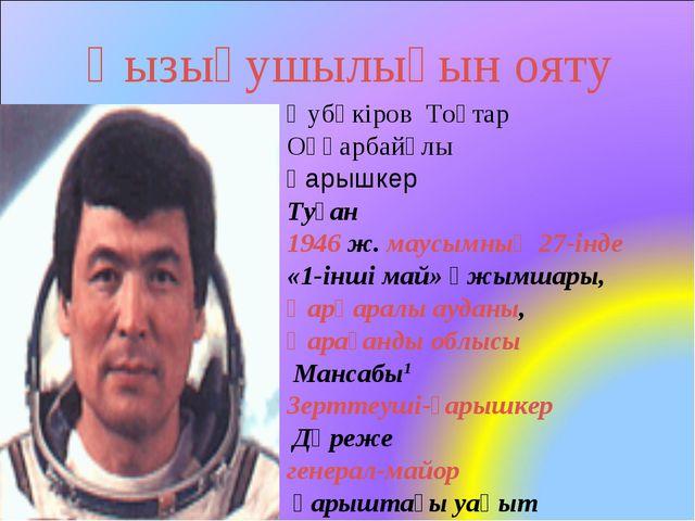 Қызығушылығын ояту Әубәкіров Тоқтар Оңғарбайұлы Ғарышкер Туған 1946 ж. маусым...
