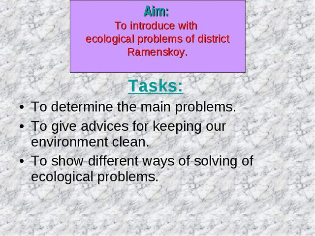 Tasks: To determine the main problems. To give advices for keeping our envir...