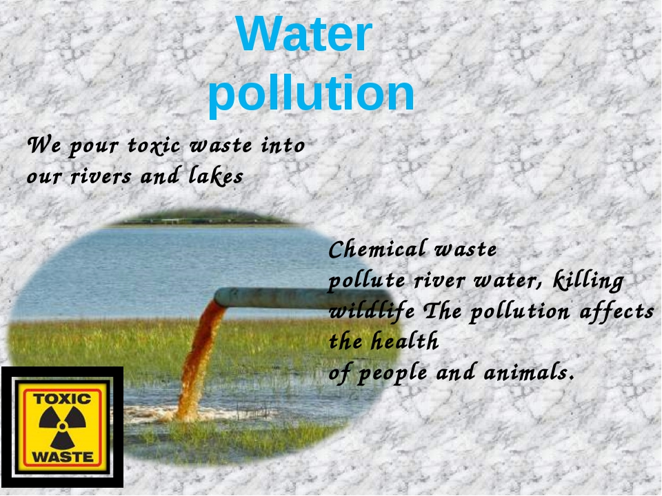 Water pollution We pour toxic waste into our rivers and lakes Chemical waste...