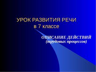 УРОК РАЗВИТИЯ РЕЧИ в 7 классе ОПИСАНИЕ ДЕЙСТВИЙ (трудовых процессов)