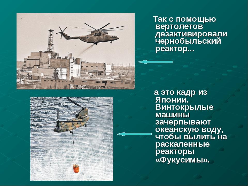 Так с помощью вертолетов дезактивировали чернобыльский реактор... а это кадр...
