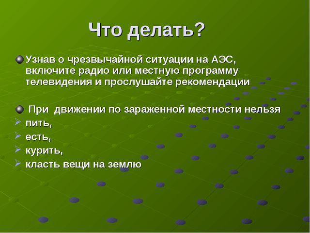 Что делать? Узнав о чрезвычайной ситуации на АЭС, включите радио или местную...