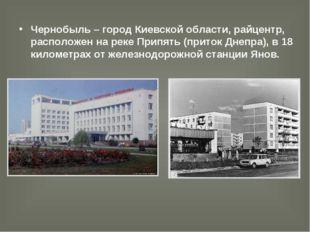 Чернобыль – город Киевской области, райцентр, расположен на реке Припять (при